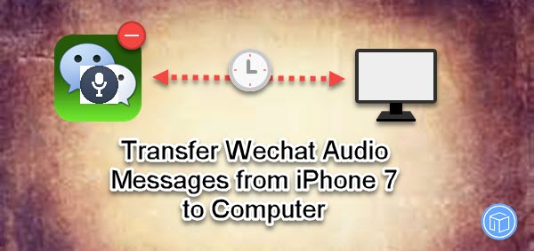 Transfer wechat audio messages from iphone 7 to computer