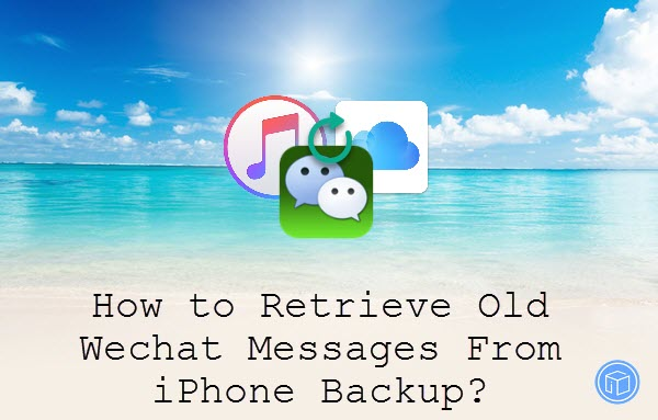how to retrieve old wechat messages from iphone backup