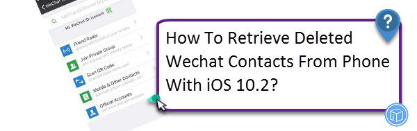retrieve deleted wechat contacts from phone with ios 10.2