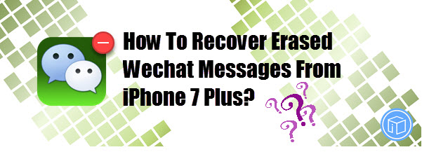 How To Recover Erased Wechat Messages From iPhone 7 Plus?