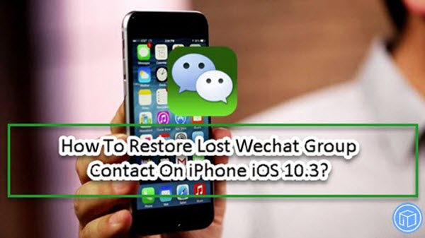 recover deleted wechat group contacts iphone ios 10.3