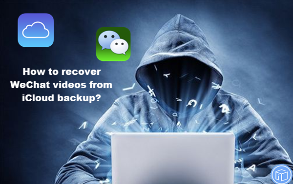 retrieve wechat videos from icloud backup, restore wechat videos from icloud backup