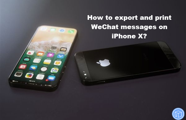 transfer and print wechat messages on iphone x