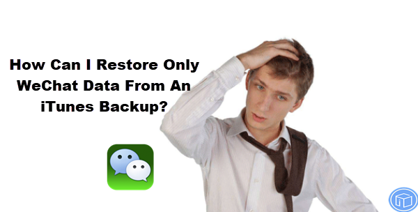 retrieve only WeChat data from an iTunes backup