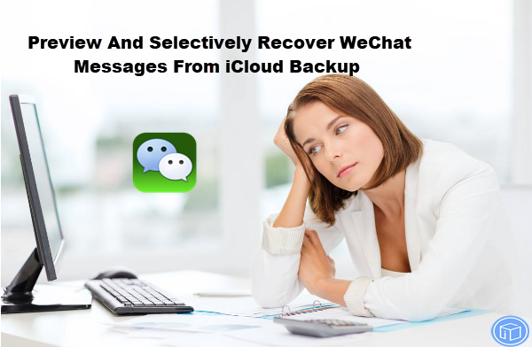 selectively regain wechat messages from icloud backup