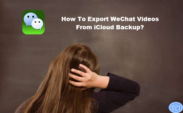 transfer wechat videos from icloud backup