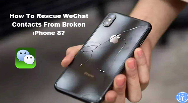 restore wechat contacts from cracked iphone 8