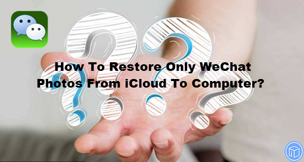 recover only wechat photos from icloud to computer