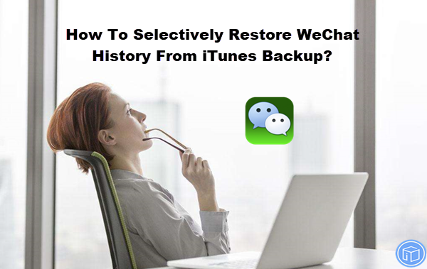 selectively recover WeChat messages from iTunes backup