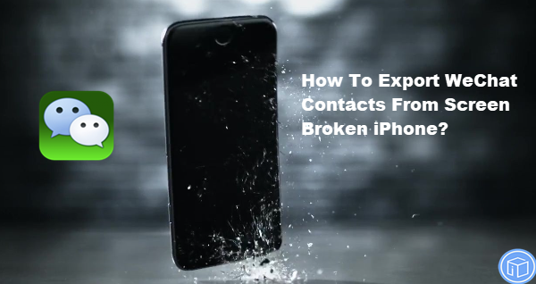 extract wechat contacts from screen damaged iphone