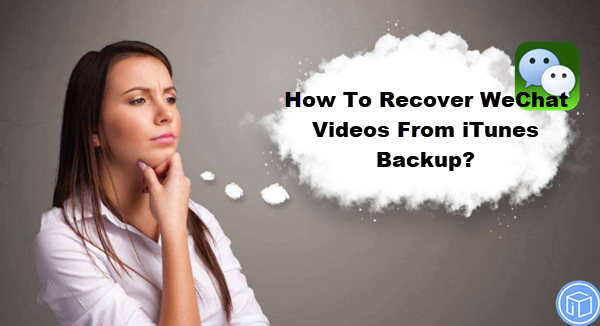 retrieve WeChat videos from iTunes backup