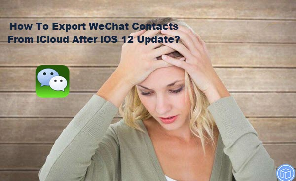 extract wechat contacts from icloud after ios 12 update