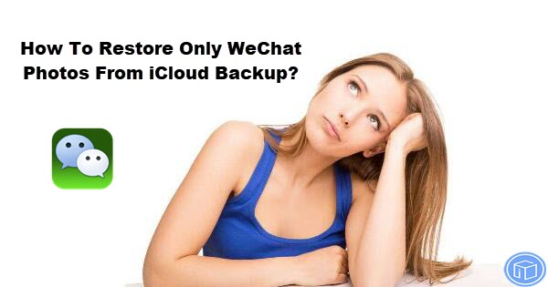 retrieve only wechat photos from icloud backup