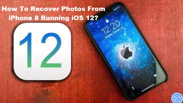 undelete photos from iphone 8 running ios 12
